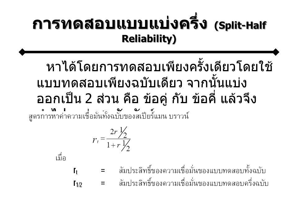 การทดสอบแบบแบ่งครึ่ง (Split-Half Reliability) หาได้โดยการทดสอบเพียงครั้งเดียวโดยใช้ แบบทดสอบเพียงฉบับเดียว จากนั้นแบ่ง ออกเป็น 2 ส่วน คือ ข้อคู่ กับ ข้อคี่ แล้วจึง นำไปหาค่าสหสัมพันธ์