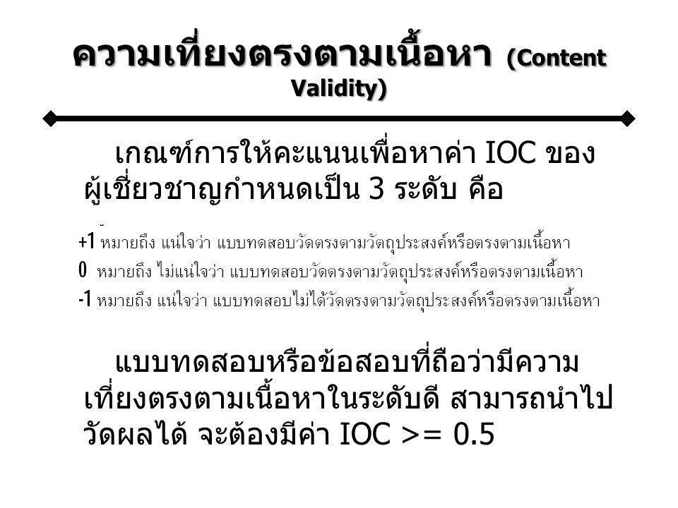 ความเที่ยงตรงตามเนื้อหา (Content Validity) เกณฑ์การให้คะแนนเพื่อหาค่า IOC ของ ผู้เชี่ยวชาญกำหนดเป็น 3 ระดับ คือ แบบทดสอบหรือข้อสอบที่ถือว่ามีความ เที่ยงตรงตามเนื้อหาในระดับดี สามารถนำไป วัดผลได้ จะต้องมีค่า IOC >= 0.5