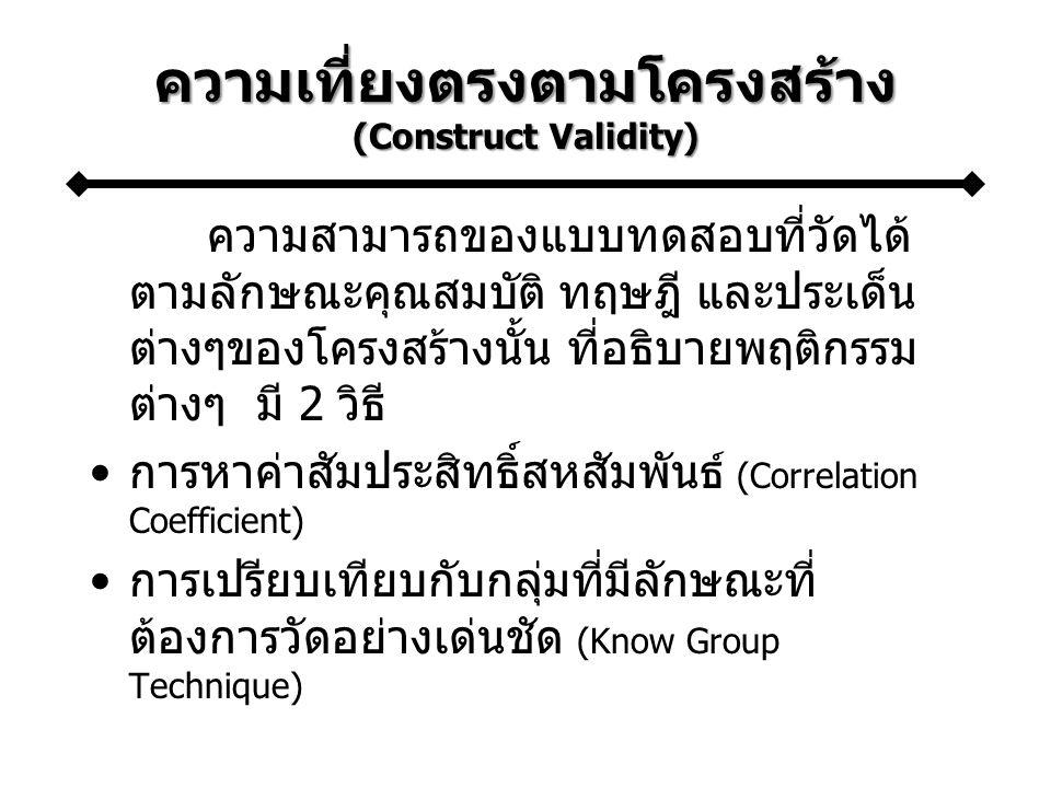 ความเที่ยงตรงตามโครงสร้าง (Construct Validity) ความสามารถของแบบทดสอบที่วัดได้ ตามลักษณะคุณสมบัติ ทฤษฎี และประเด็น ต่างๆของโครงสร้างนั้น ที่อธิบายพฤติกรรม ต่างๆ มี 2 วิธี การหาค่าสัมประสิทธิ์สหสัมพันธ์ (Correlation Coefficient) การเปรียบเทียบกับกลุ่มที่มีลักษณะที่ ต้องการวัดอย่างเด่นชัด (Know Group Technique)