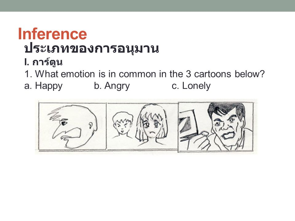 Inference ประเภทของการอนุมาน I. การ์ตูน 1. What emotion is in common in the 3 cartoons below? a. Happy b. Angry c. Lonely