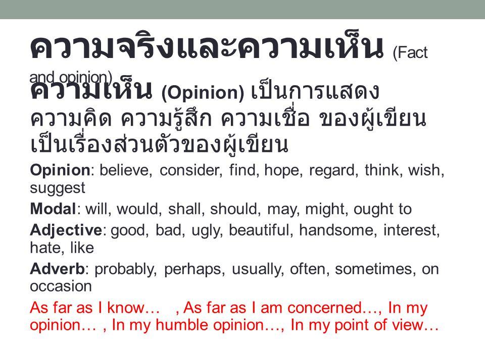 ความจริงและความเห็น (Fact and opinion) ความเห็น (Opinion) เป็นการแสดง ความคิด ความรู้สึก ความเชื่อ ของผู้เขียน เป็นเรื่องส่วนตัวของผู้เขียน Opinion: believe, consider, find, hope, regard, think, wish, suggest Modal: will, would, shall, should, may, might, ought to Adjective: good, bad, ugly, beautiful, handsome, interest, hate, like Adverb: probably, perhaps, usually, often, sometimes, on occasion As far as I know…, As far as I am concerned…, In my opinion…, In my humble opinion…, In my point of view…