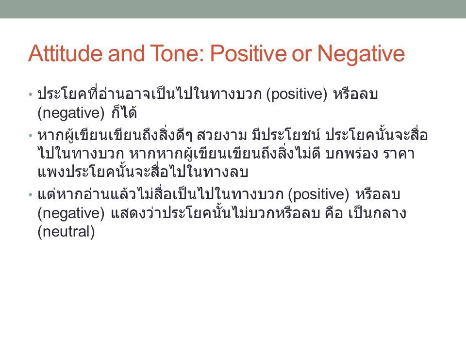 Attitude and Tone: Positive or Negative ประโยคที่อ่านอาจเป็นไปในทางบวก (positive) หรือลบ (negative) ก็ได้ หากผู้เขียนเขียนถึงสิ่งดีๆ สวยงาม มีประโยชน์ ประโยคนั้นจะสื่อ ไปในทางบวก หากหากผู้เขียนเขียนถึงสิ่งไม่ดี บกพร่อง ราคา แพงประโยคนั้นจะสื่อไปในทางลบ แต่หากอ่านแล้วไม่สื่อเป็นไปในทางบวก (positive) หรือลบ (negative) แสดงว่าประโยคนั้นไม่บวกหรือลบ คือ เป็นกลาง (neutral)