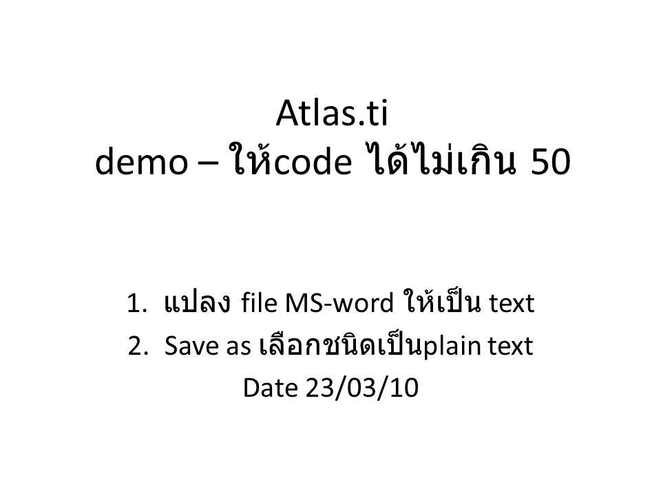 Atlas.ti demo – ให้ code ได้ไม่เกิน 50 1. แปลง file MS-word ให้เป็น text 2.Save as เลือกชนิดเป็น plain text Date 23/03/10