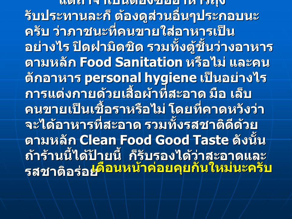 แต่ถ้าจำเป็นต้องซื้ออาหารถุง รับประทานละก็ ต้องดูส่วนอื่นๆประกอบนะ ครับ ว่าภาชนะที่คนขายใส่อาหารเป็น อย่างไร ปิดฝามิดชิด รวมทั้งตู้ชั้นว่างอาหาร ตามหล