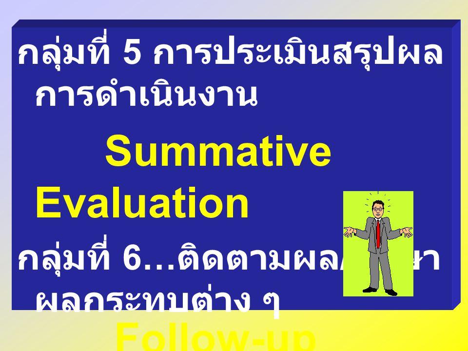 กลุ่มที่ 5 การประเมินสรุปผล การดำเนินงาน Summative Evaluation กลุ่มที่ 6… ติดตามผล / ศึกษา ผลกระทบต่าง ๆ Follow-up Studies Impacts Studies