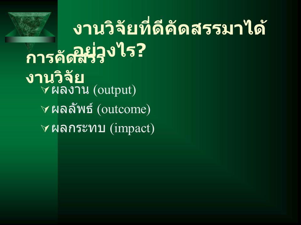 การคัดสรร งานวิจัย  ผลงาน (output)  ผลลัพธ์ (outcome)  ผลกระทบ (impact) งานวิจัยที่ดีคัดสรรมาได้ อย่างไร ?