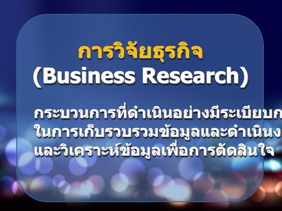 การวิจัยธุรกิจ (Business Research) การวิจัยธุรกิจ กระบวนการที่ดำเนินอย่างมีระเบียบกฎเกณฑ์ กระบวนการที่ดำเนินอย่างมีระเบียบกฎเกณฑ์ ในการเก็บรวบรวมข้อมู