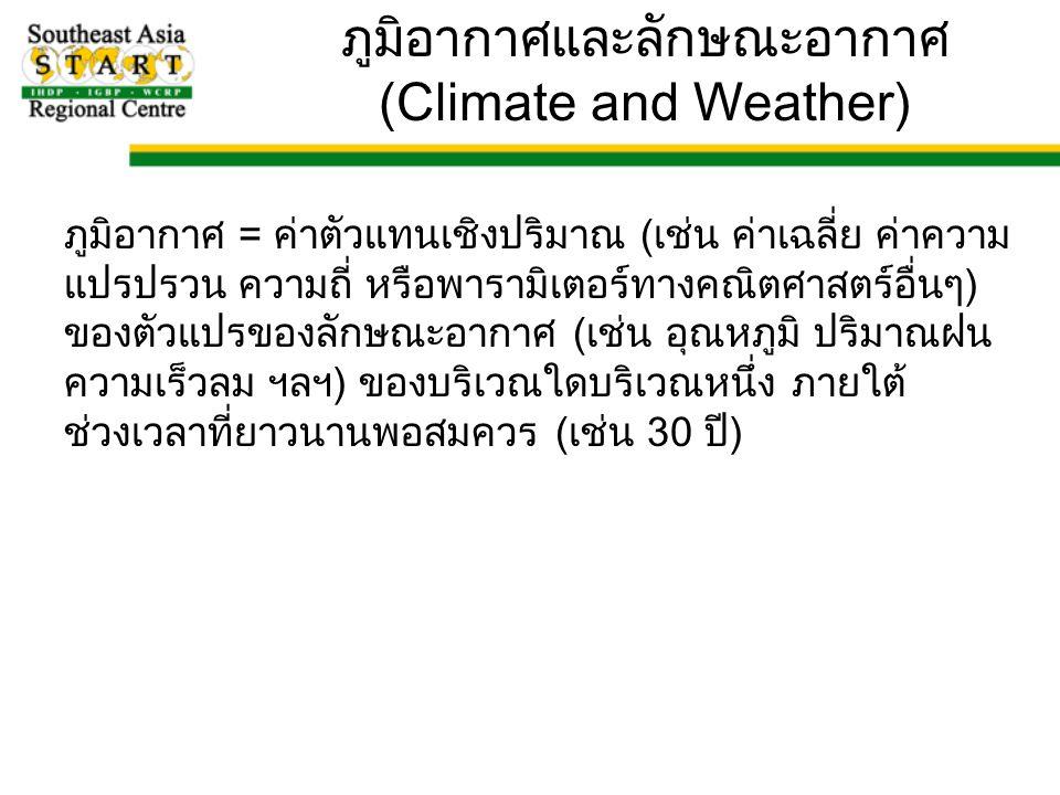 ภูมิอากาศ = ค่าตัวแทนเชิงปริมาณ (เช่น ค่าเฉลี่ย ค่าความ แปรปรวน ความถี่ หรือพารามิเตอร์ทางคณิตศาสตร์อื่นๆ) ของตัวแปรของลักษณะอากาศ (เช่น อุณหภูมิ ปริมาณฝน ความเร็วลม ฯลฯ) ของบริเวณใดบริเวณหนึ่ง ภายใต้ ช่วงเวลาที่ยาวนานพอสมควร (เช่น 30 ปี) ภูมิอากาศและลักษณะอากาศ (Climate and Weather)