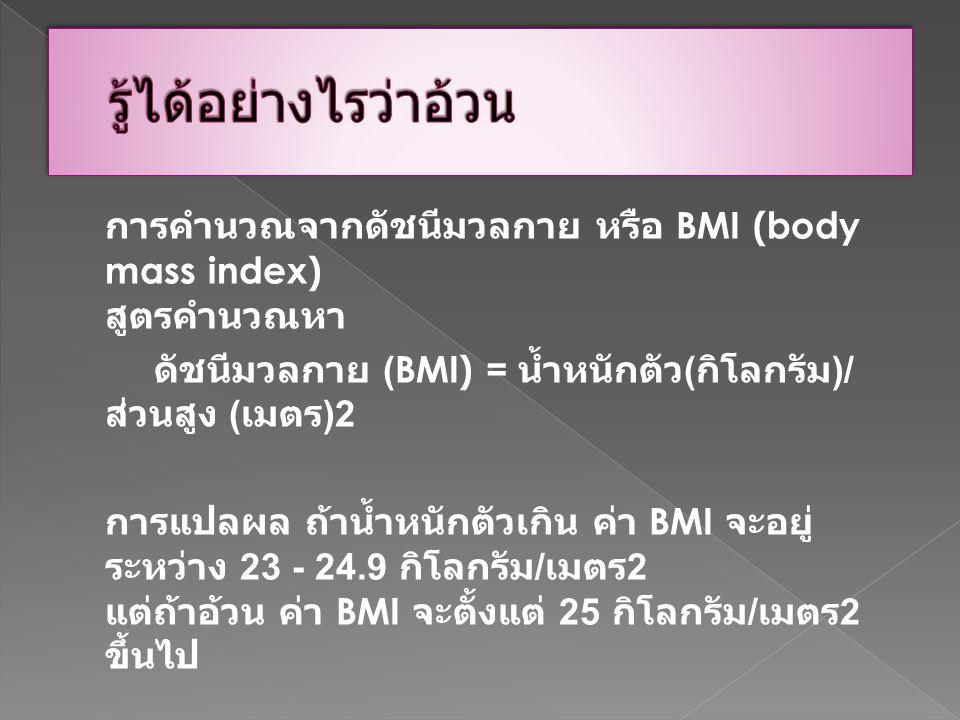 การคำนวณจากดัชนีมวลกาย หรือ BMI (body mass index) สูตรคำนวณหา ดัชนีมวลกาย (BMI) = น้ำหนักตัว ( กิโลกรัม )/ ส่วนสูง ( เมตร )2 การแปลผล ถ้าน้ำหนักตัวเกิ