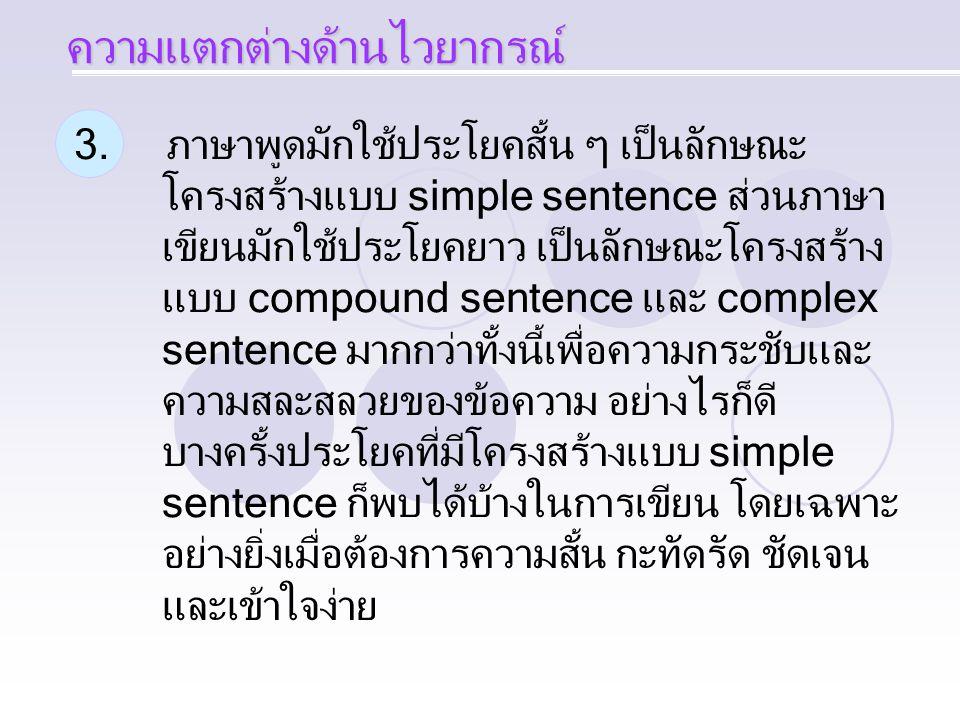 3. ภาษาพูดมักใช้ประโยคสั้น ๆ เป็นลักษณะ โครงสร้างแบบ simple sentence ส่วนภาษา เขียนมักใช้ประโยคยาว เป็นลักษณะโครงสร้าง แบบ compound sentence และ compl