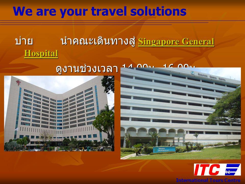 We are your travel solutions International Tours Centre 12 บ่าย นำคณะเดินทางสู่ Singapore General Hospital ดูงานช่วงเวลา 14.00 น.-16.00 น. ดูงานช่วงเว