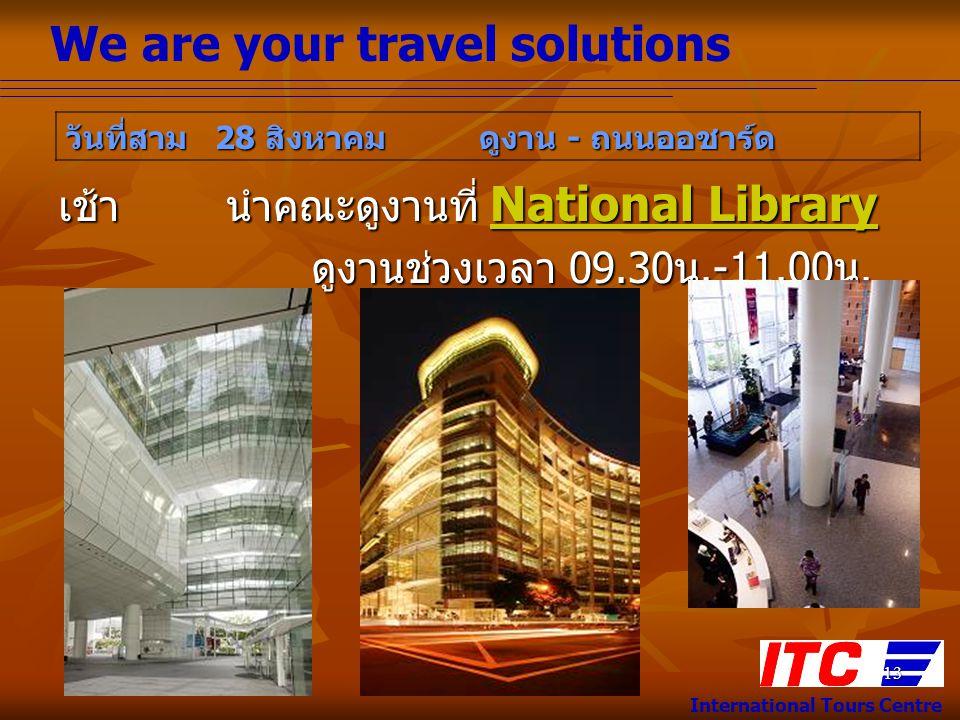We are your travel solutions International Tours Centre 13 เช้า นำคณะดูงานที่ National Library ดูงานช่วงเวลา 09.30 น.-11.00 น. ดูงานช่วงเวลา 09.30 น.-