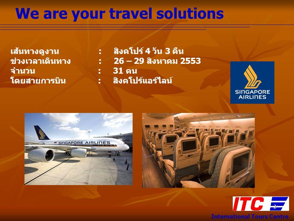 We are your travel solutions International Tours Centre 2 เส้นทางดูงาน : สิงคโปร์ 4 วัน 3 คืน ช่วงเวลาเดินทาง : 26 – 29 สิงหาคม 2553 จำนวน : 31 คน โดยสายการบิน : สิงคโปร์แอร์ไลน์