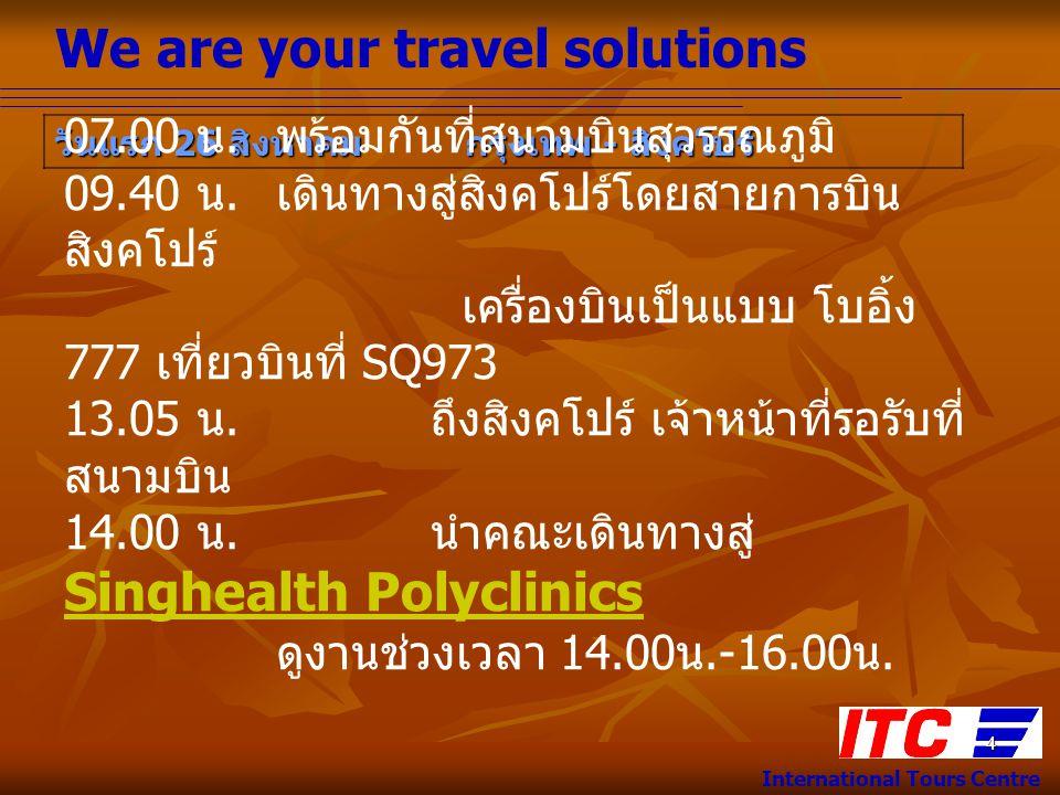 We are your travel solutions International Tours Centre 4 วันแรก 26 สิงหาคม กรุงเทพ - สิงคโปร์ 07.00 น. พร้อมกันที่สนามบินสุวรรณภูมิ 09.40 น. เดินทางส