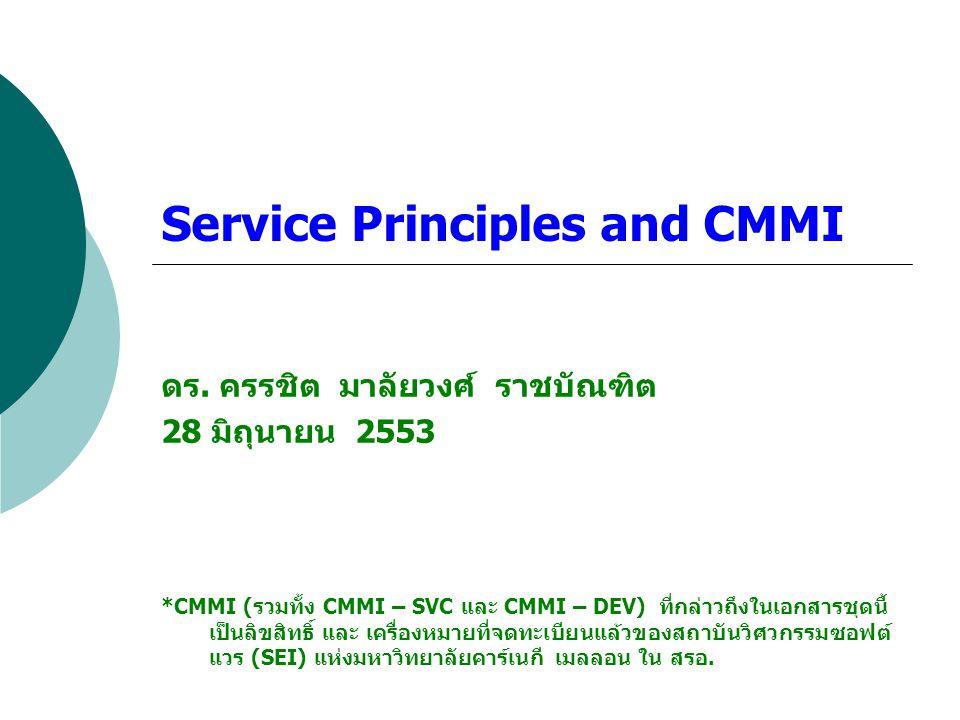 Service Principles and CMMI ดร. ครรชิต มาลัยวงศ์ ราชบัณฑิต 28 มิถุนายน 2553 *CMMI (รวมทั้ง CMMI – SVC และ CMMI – DEV) ที่กล่าวถึงในเอกสารชุดนี้ เป็นลิ