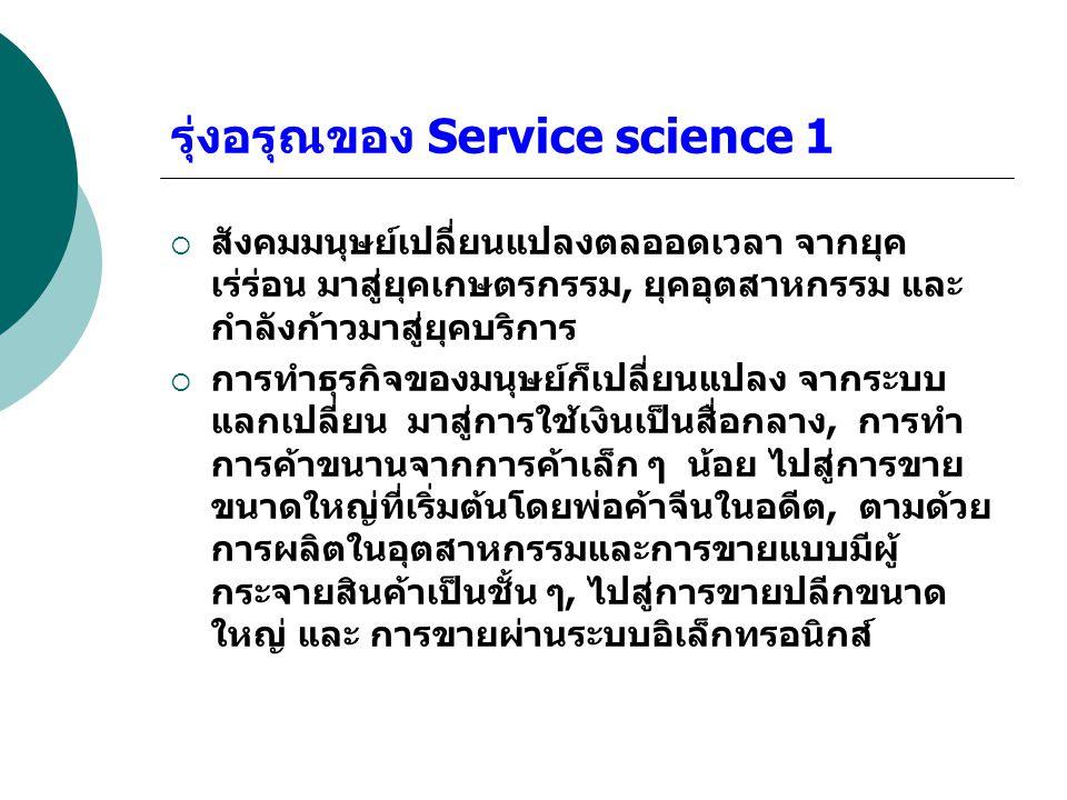 รุ่งอรุณของ Service science 1  สังคมมนุษย์เปลี่ยนแปลงตลออดเวลา จากยุค เร่ร่อน มาสู่ยุคเกษตรกรรม, ยุคอุตสาหกรรม และ กำลังก้าวมาสู่ยุคบริการ  การทำธุร