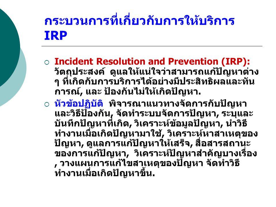 กระบวนการที่เกี่ยวกับการให้บริการ IRP  Incident Resolution and Prevention (IRP): วัตถุประสงค์ ดูแลให้แน่ใจว่าสามารถแก้ปัญหาต่าง ๆ ที่เกิดกับการบริการ