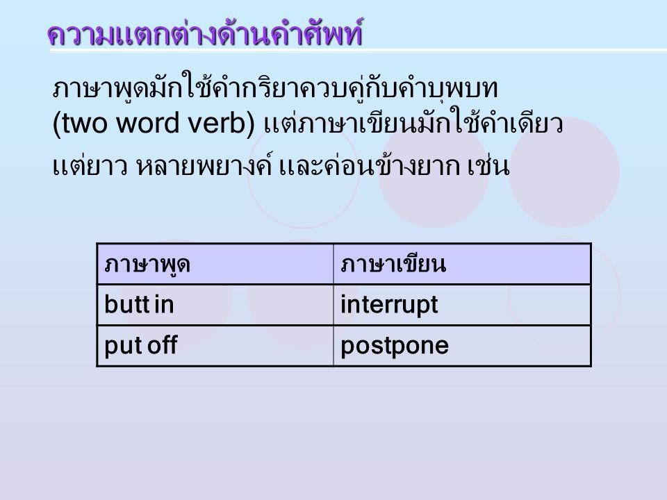 ภาษาพูดมักใช้คำกริยาควบคู่กับคำบุพบท (two word verb) แต่ภาษาเขียนมักใช้คำเดียว แต่ยาว หลายพยางค์ และค่อนข้างยาก เช่น ภาษาพูดภาษาเขียน butt ininterrupt