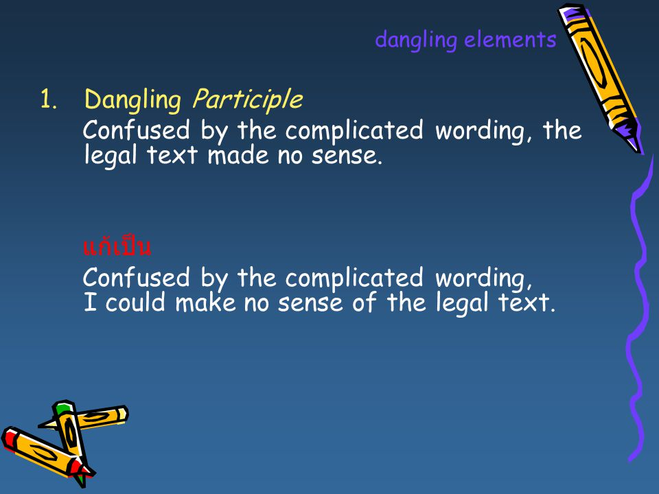 dangling elements 1.Dangling Participle Confused by the complicated wording, the legal text made no sense. แก้เป็น Confused by the complicated wording