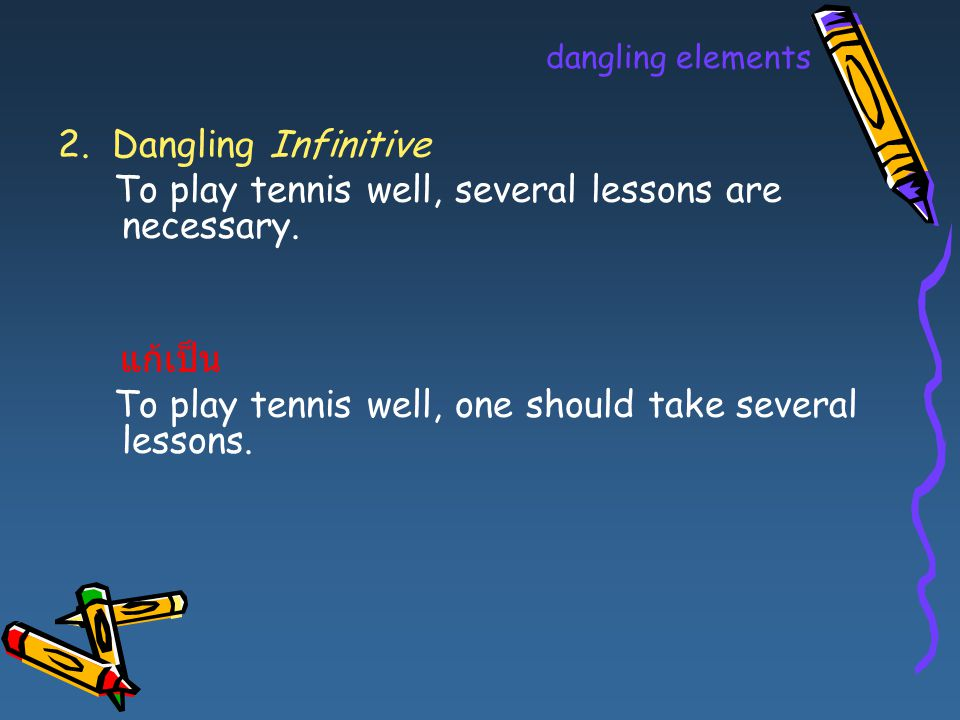 dangling elements 2. Dangling Infinitive To play tennis well, several lessons are necessary. แก้เป็น To play tennis well, one should take several less
