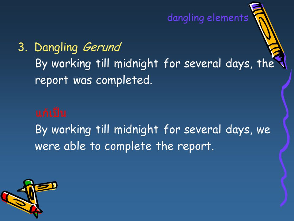 dangling elements 3. Dangling Gerund By working till midnight for several days, the report was completed. แก้เป็น By working till midnight for several