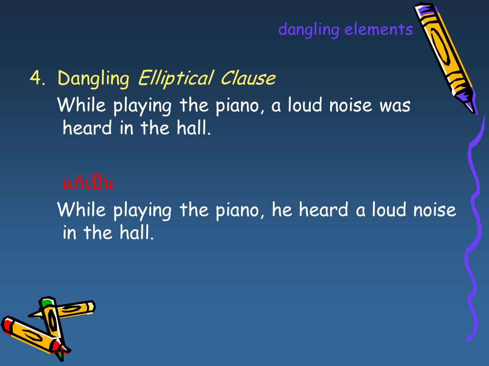 dangling elements 4. Dangling Elliptical Clause While playing the piano, a loud noise was heard in the hall. แก้เป็น While playing the piano, he heard