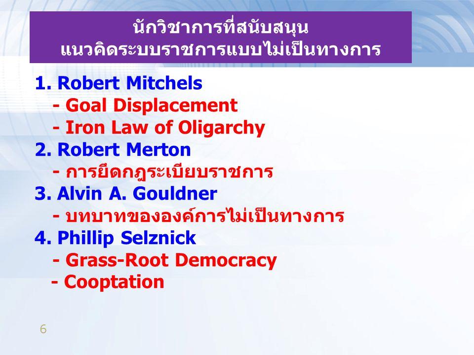 6 นักวิชาการที่สนับสนุน แนวคิดระบบราชการแบบไม่เป็นทางการ 1. Robert Mitchels - Goal Displacement - Iron Law of Oligarchy 2. Robert Merton - การยึดกฎระเ