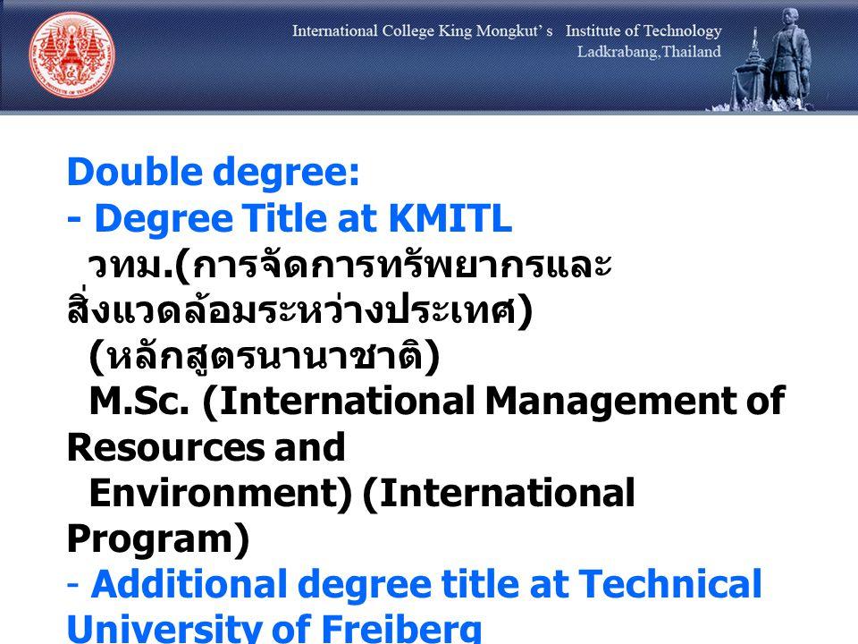 Double degree: - Degree Title at KMITL วทม.( การจัดการทรัพยากรและ สิ่งแวดล้อมระหว่างประเทศ ) ( หลักสูตรนานาชาติ ) M.Sc. (International Management of R