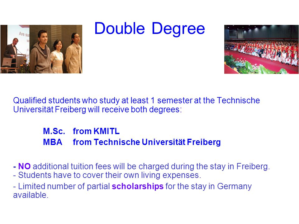 Double Degree Qualified students who study at least 1 semester at the Technische Universität Freiberg will receive both degrees: M.Sc.