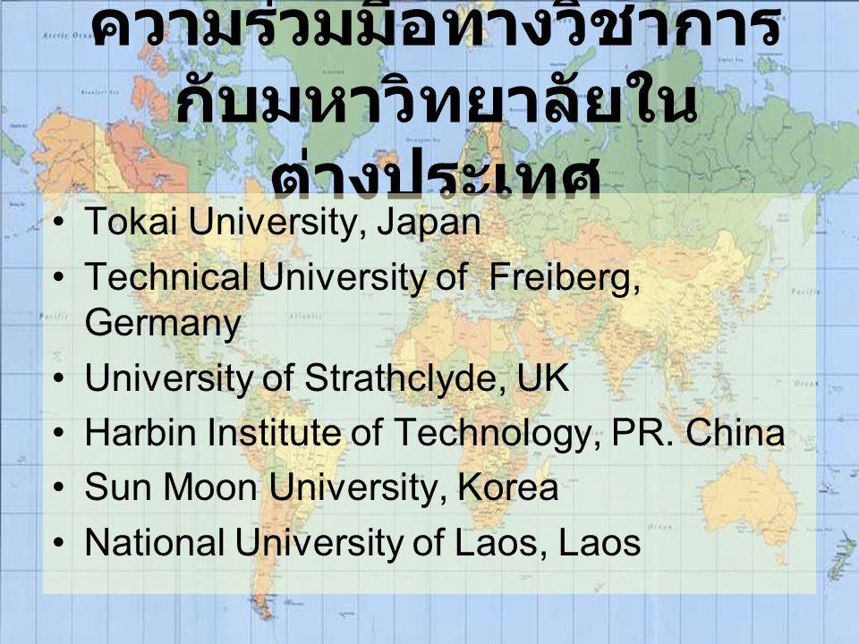 ความร่วมมือทางวิชาการ กับมหาวิทยาลัยใน ต่างประเทศ Tokai University, Japan Technical University of Freiberg, Germany University of Strathclyde, UK Harb