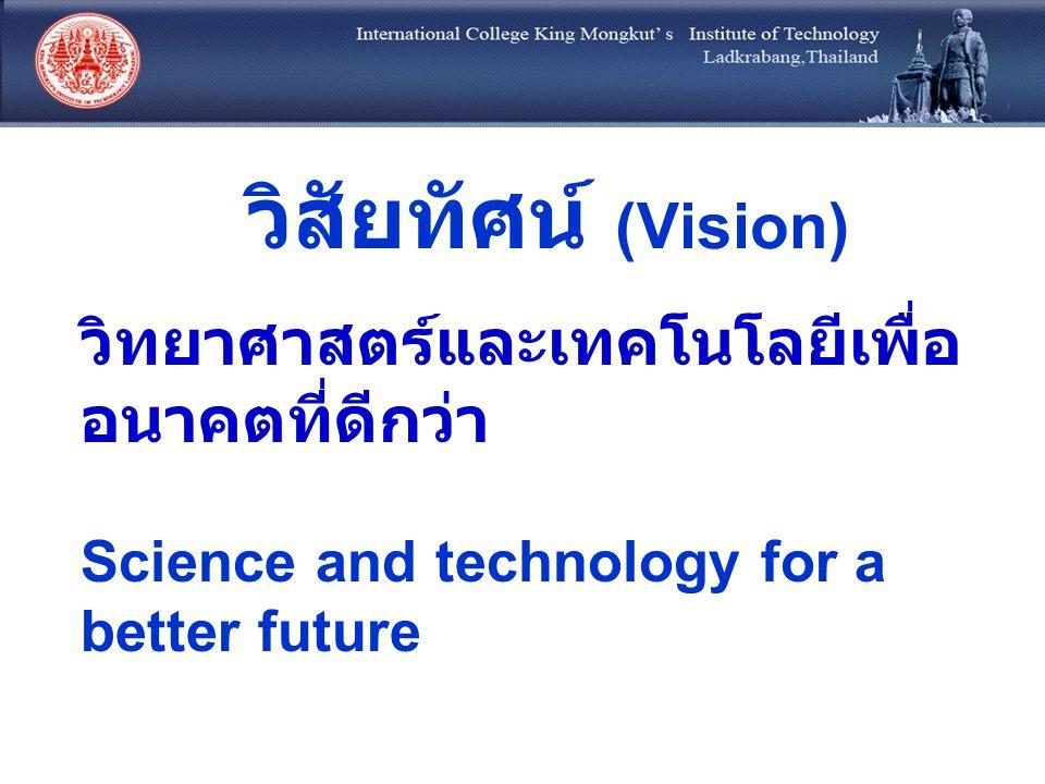 วิสัยทัศน์ (Vision) วิทยาศาสตร์และเทคโนโลยีเพื่อ อนาคตที่ดีกว่า Science and technology for a better future