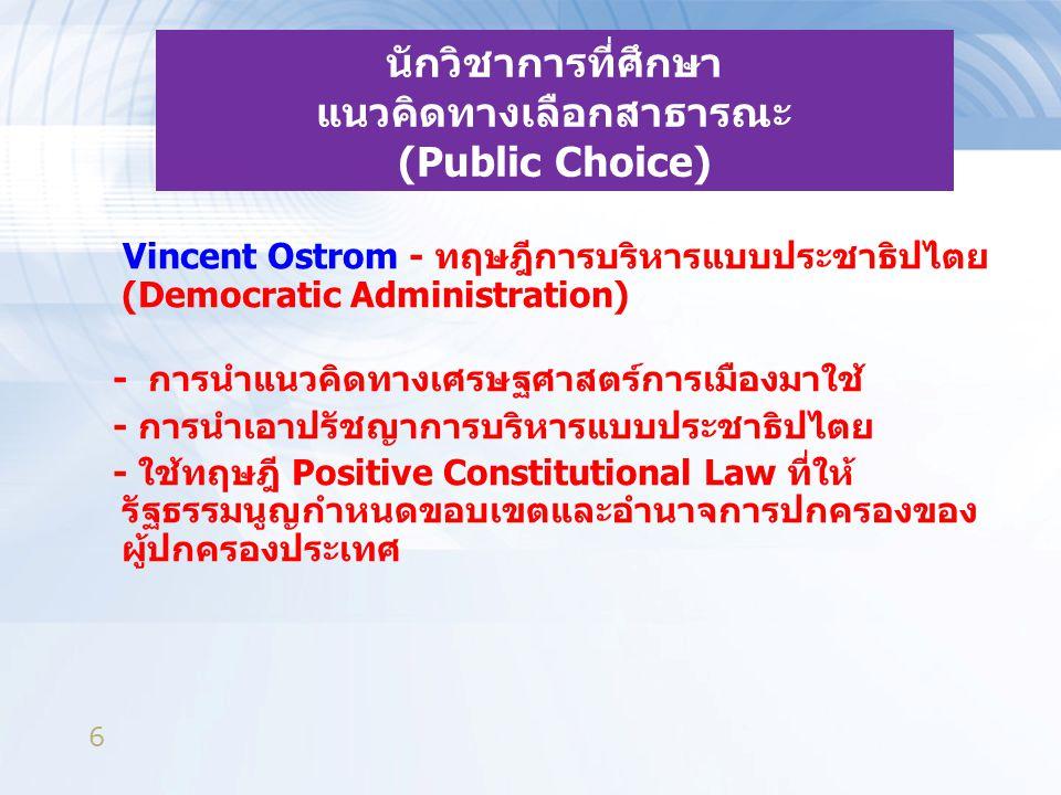 6 นักวิชาการที่ศึกษา แนวคิดทางเลือกสาธารณะ (Public Choice) Vincent Ostrom - ทฤษฎีการบริหารแบบประชาธิปไตย (Democratic Administration) - การนำแนวคิดทางเศรษฐศาสตร์การเมืองมาใช้ - การนำเอาปรัชญาการบริหารแบบประชาธิปไตย - ใช้ทฤษฎี Positive Constitutional Law ที่ให้ รัฐธรรมนูญกำหนดขอบเขตและอำนาจการปกครองของ ผู้ปกครองประเทศ