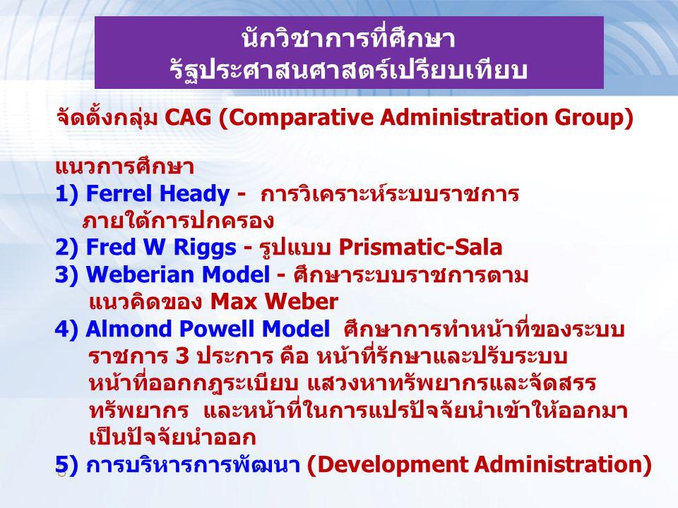 8 นักวิชาการที่ศึกษา รัฐประศาสนศาสตร์เปรียบเทียบ จัดตั้งกลุ่ม CAG (Comparative Administration Group) แนวการศึกษา 1) Ferrel Heady - การวิเคราะห์ระบบราชการ ภายใต้การปกครอง 2) Fred W Riggs - รูปแบบ Prismatic-Sala 3) Weberian Model - ศึกษาระบบราชการตาม แนวคิดของ Max Weber 4) Almond Powell Model ศึกษาการทำหน้าที่ของระบบ ราชการ 3 ประการ คือ หน้าที่รักษาและปรับระบบ หน้าที่ออกกฎระเบียบ แสวงหาทรัพยากรและจัดสรร ทรัพยากร และหน้าที่ในการแปรปัจจัยนำเข้าให้ออกมา เป็นปัจจัยนำออก 5) การบริหารการพัฒนา (Development Administration)