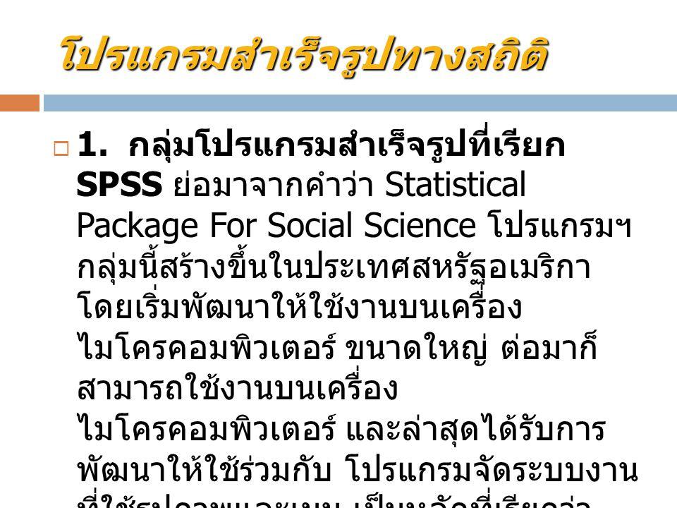 โปรแกรมสำเร็จรูปทางสถิติ  1. กลุ่มโปรแกรมสำเร็จรูปที่เรียก SPSS ย่อมาจากคำว่า Statistical Package For Social Science โปรแกรมฯ กลุ่มนี้สร้างขึ้นในประเ