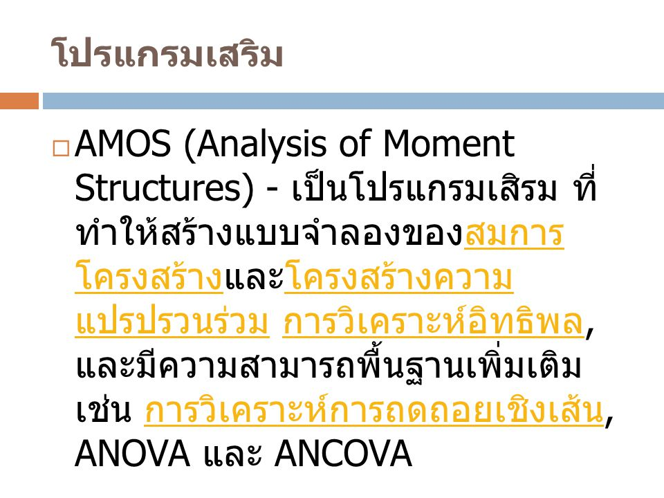 โปรแกรมเสริม  AMOS (Analysis of Moment Structures) - เป็นโปรแกรมเสิรม ที่ ทำให้สร้างแบบจำลองของสมการ โครงสร้างและโครงสร้างความ แปรปรวนร่วม การวิเคราะ