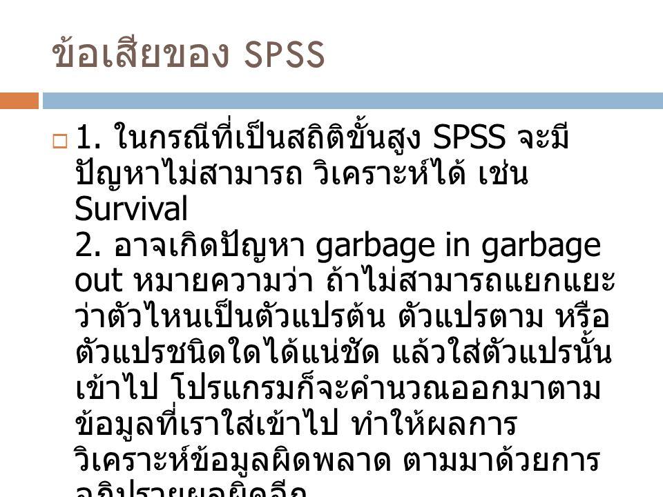 ข้อเสียของ SPSS  1. ในกรณีที่เป็นสถิติขั้นสูง SPSS จะมี ปัญหาไม่สามารถ วิเคราะห์ได้ เช่น Survival 2. อาจเกิดปัญหา garbage in garbage out หมายความว่า