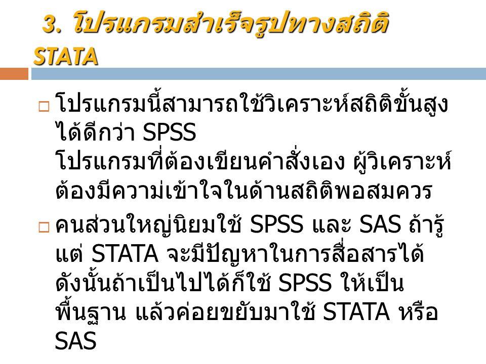 3. โปรแกรมสำเร็จรูปทางสถิติ STATA 3. โปรแกรมสำเร็จรูปทางสถิติ STATA  โปรแกรมนี้สามารถใช้วิเคราะห์สถิติขั้นสูง ได้ดีกว่า SPSS โปรแกรมที่ต้องเขียนคำสั่