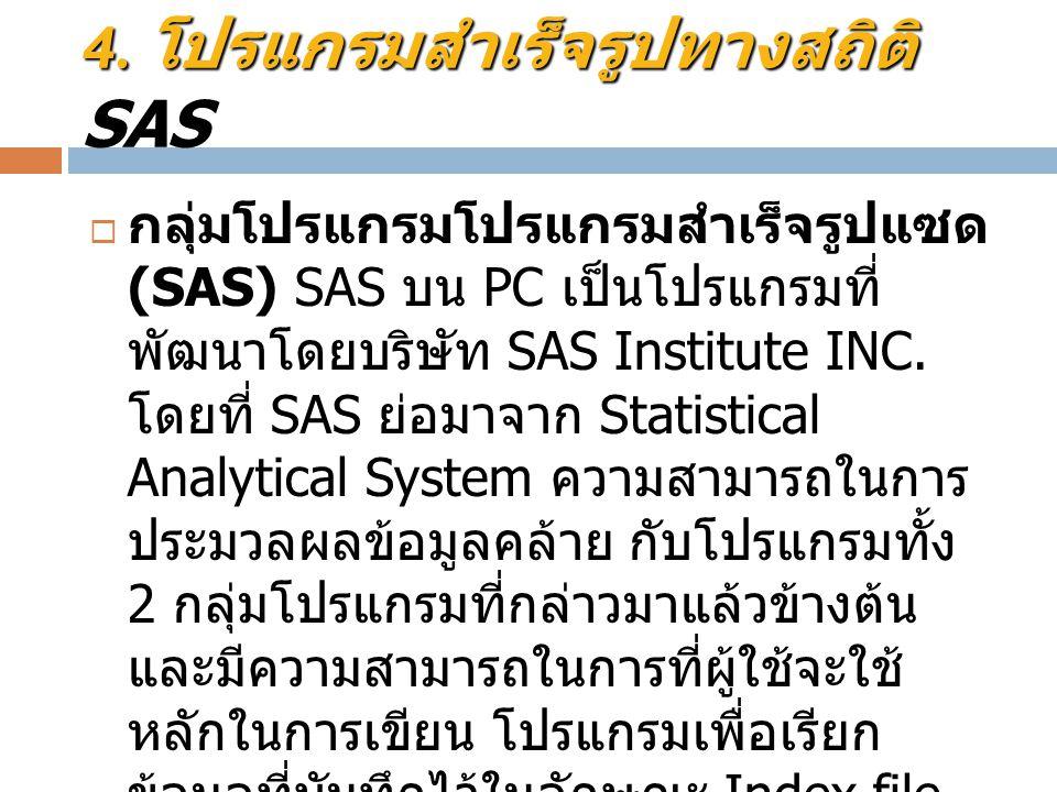 4. โปรแกรมสำเร็จรูปทางสถิติ 4. โปรแกรมสำเร็จรูปทางสถิติ SAS  กลุ่มโปรแกรมโปรแกรมสำเร็จรูปแซด (SAS) SAS บน PC เป็นโปรแกรมที่ พัฒนาโดยบริษัท SAS Instit