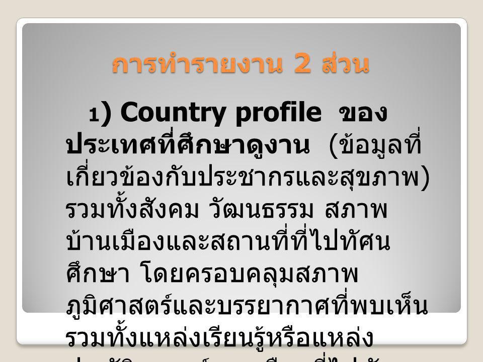 การทำรายงาน 2 ส่วน 1 ) Country profile ของ ประเทศที่ศึกษาดูงาน ( ข้อมูลที่ เกี่ยวข้องกับประชากรและสุขภาพ ) รวมทั้งสังคม วัฒนธรรม สภาพ บ้านเมืองและสถาน