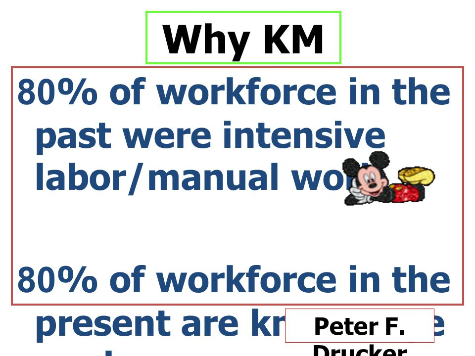 Why KM 80% of workforce in the past were intensive labor/manual work 80% of workforce in the present are knowledge worker Peter F.