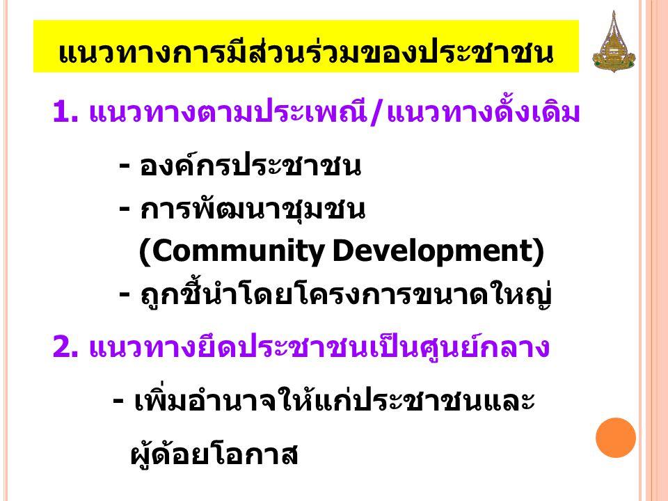 แนวทางการมีส่วนร่วมของประชาชน 1. แนวทางตามประเพณี/แนวทางดั้งเดิม - องค์กรประชาชน - การพัฒนาชุมชน (Community Development) - ถูกชี้นำโดยโครงการขนาดใหญ่