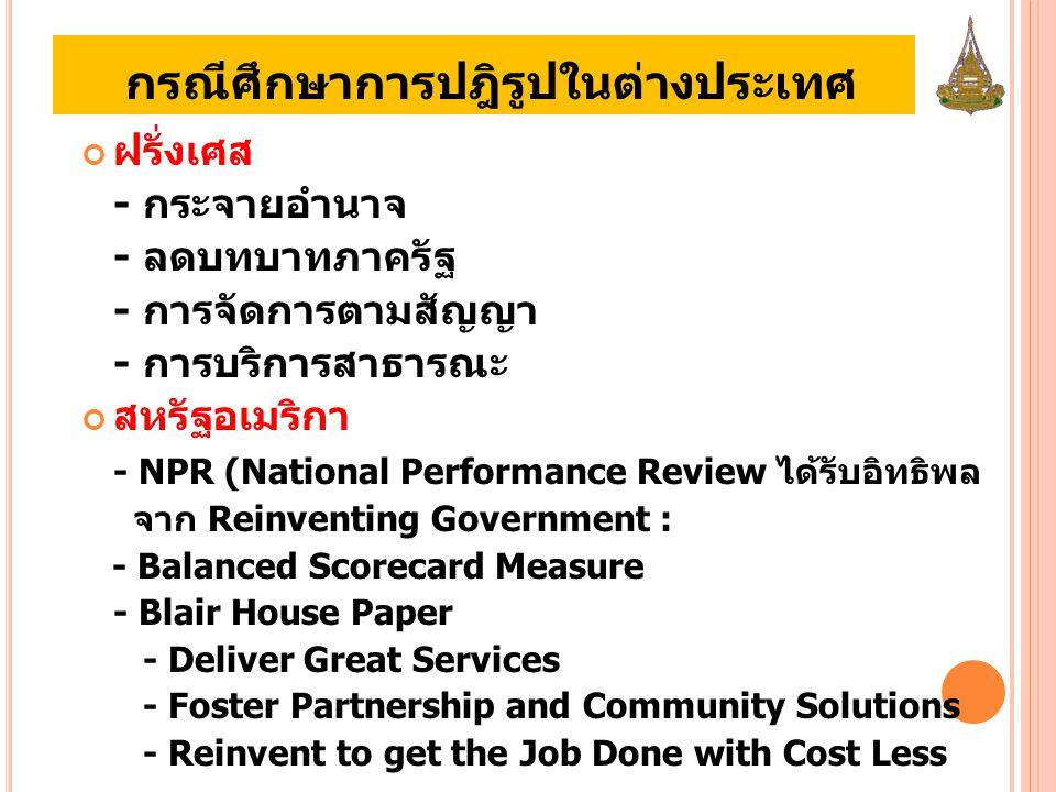 กรณีศึกษาการปฎิรูปในต่างประเทศ ฝรั่งเศส - กระจายอำนาจ - ลดบทบาทภาครัฐ - การจัดการตามสัญญา - การบริการสาธารณะ สหรัฐอเมริกา - NPR (National Performance Review ได้รับอิทธิพล จาก Reinventing Government : - Balanced Scorecard Measure - Blair House Paper - Deliver Great Services - Foster Partnership and Community Solutions - Reinvent to get the Job Done with Cost Less