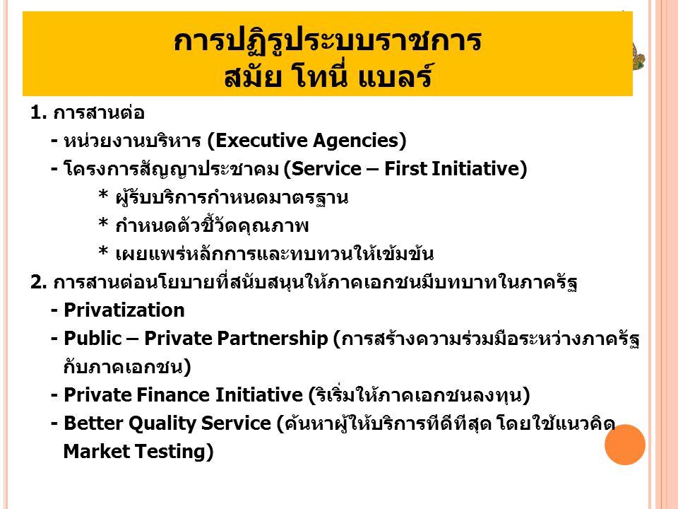 การปฏิรูประบบราชการ สมัย โทนี่ แบลร์ 1. การสานต่อ - หน่วยงานบริหาร (Executive Agencies) - โครงการสัญญาประชาคม (Service – First Initiative) * ผู้รับบริ