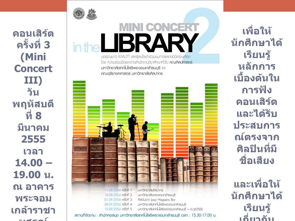 คอนเสิร์ต ครั้งที่ 3 (Mini Concert III) วัน พฤหัสบดี ที่ 8 มีนาคม 2555 เวลา 14.00 – 19.00 น. ณ อาคาร พระจอม เกล้าราชา นุสรณ์ 190 ปี มหาวิทยา ลัย เทคโน