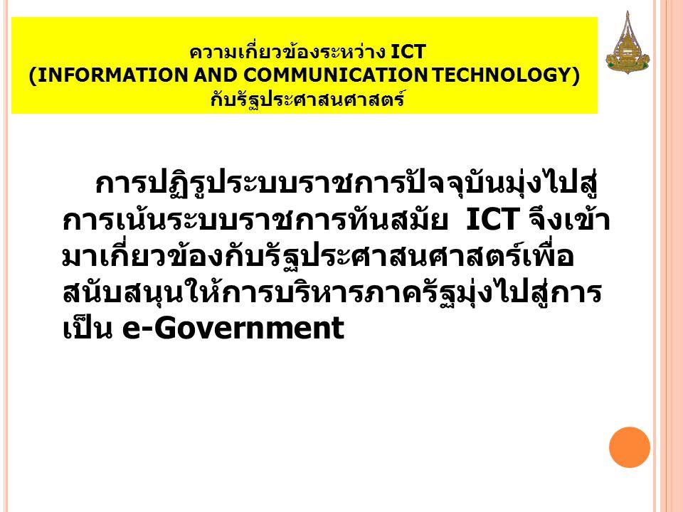 ความเกี่ยวข้องระหว่าง ICT (INFORMATION AND COMMUNICATION TECHNOLOGY) กับรัฐประศาสนศาสตร์ การปฏิรูประบบราชการปัจจุบันมุ่งไปสู่ การเน้นระบบราชการทันสมัย ICT จึงเข้า มาเกี่ยวข้องกับรัฐประศาสนศาสตร์เพื่อ สนับสนุนให้การบริหารภาครัฐมุ่งไปสู่การ เป็น e-Government