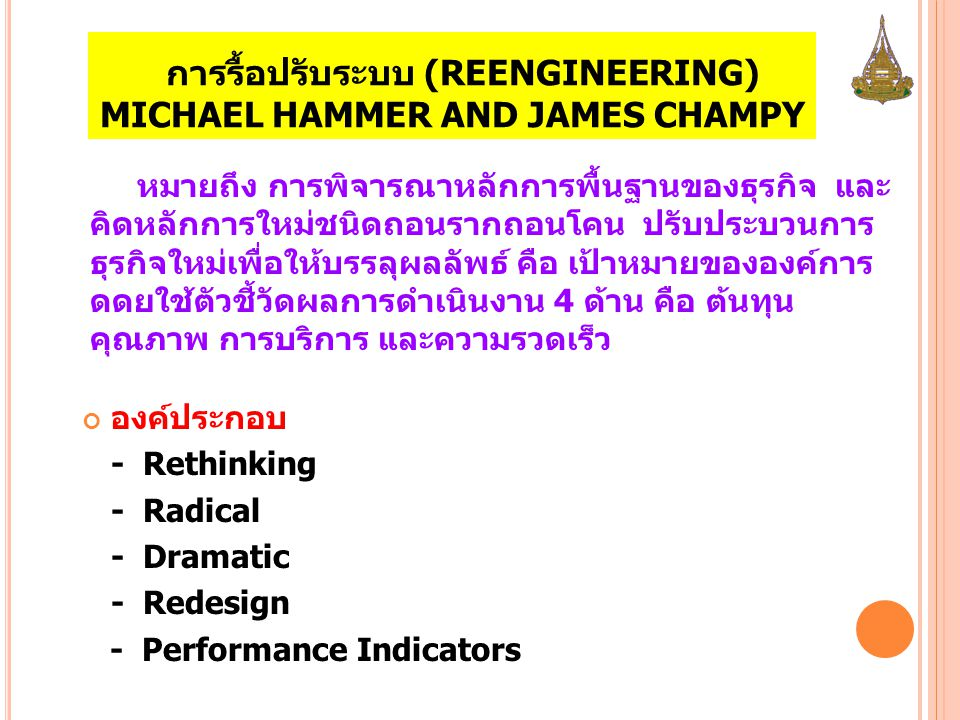 การรื้อปรับระบบ (REENGINEERING) MICHAEL HAMMER AND JAMES CHAMPY องค์ประกอบ - Rethinking - Radical - Dramatic - Redesign - Performance Indicators หมายถ
