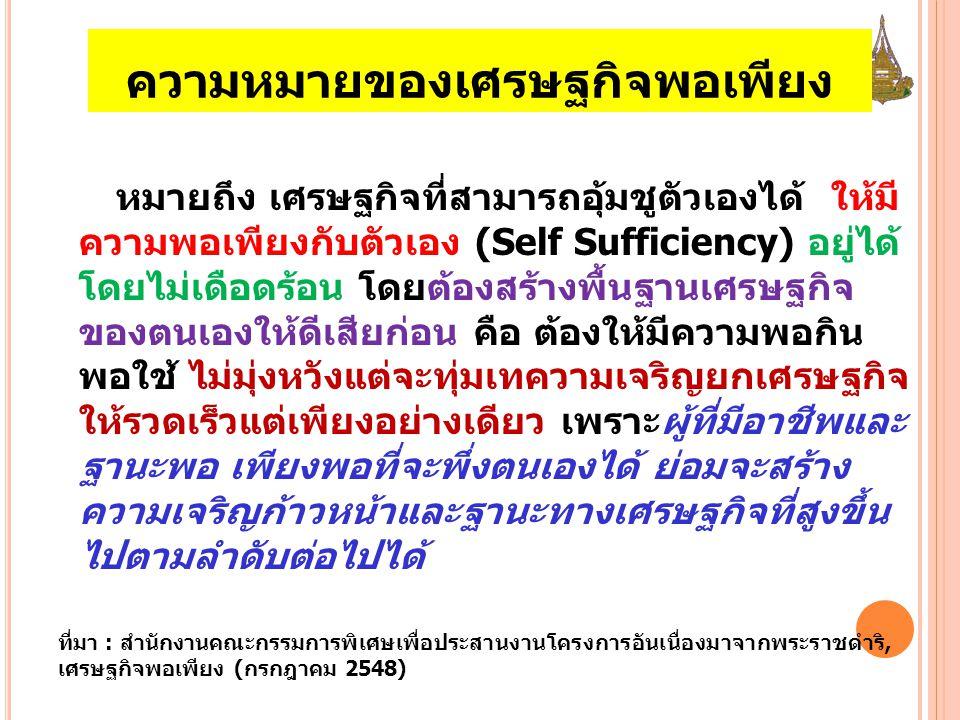ความหมายของเศรษฐกิจพอเพียง หมายถึง เศรษฐกิจที่สามารถอุ้มชูตัวเองได้ ให้มี ความพอเพียงกับตัวเอง (Self Sufficiency) อยู่ได้ โดยไม่เดือดร้อน โดยต้องสร้างพื้นฐานเศรษฐกิจ ของตนเองให้ดีเสียก่อน คือ ต้องให้มีความพอกิน พอใช้ ไม่มุ่งหวังแต่จะทุ่มเทความเจริญยกเศรษฐกิจ ให้รวดเร็วแต่เพียงอย่างเดียว เพราะผู้ที่มีอาชีพและ ฐานะพอ เพียงพอที่จะพึ่งตนเองได้ ย่อมจะสร้าง ความเจริญก้าวหน้าและฐานะทางเศรษฐกิจที่สูงขึ้น ไปตามลำดับต่อไปได้ ที่มา : สำนักงานคณะกรรมการพิเศษเพื่อประสานงานโครงการอันเนื่องมาจากพระราชดำริ, เศรษฐกิจพอเพียง (กรกฎาคม 2548)