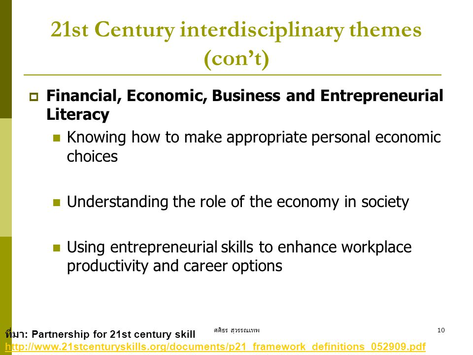 ศศิธร สุวรรณเทพ10 21st Century interdisciplinary themes (con't)  Financial, Economic, Business and Entrepreneurial Literacy Knowing how to make appropriate personal economic choices Understanding the role of the economy in society Using entrepreneurial skills to enhance workplace productivity and career options ที่มา : Partnership for 21st century skill http://www.21stcenturyskills.org/documents/p21_framework_definitions_052909.pdf