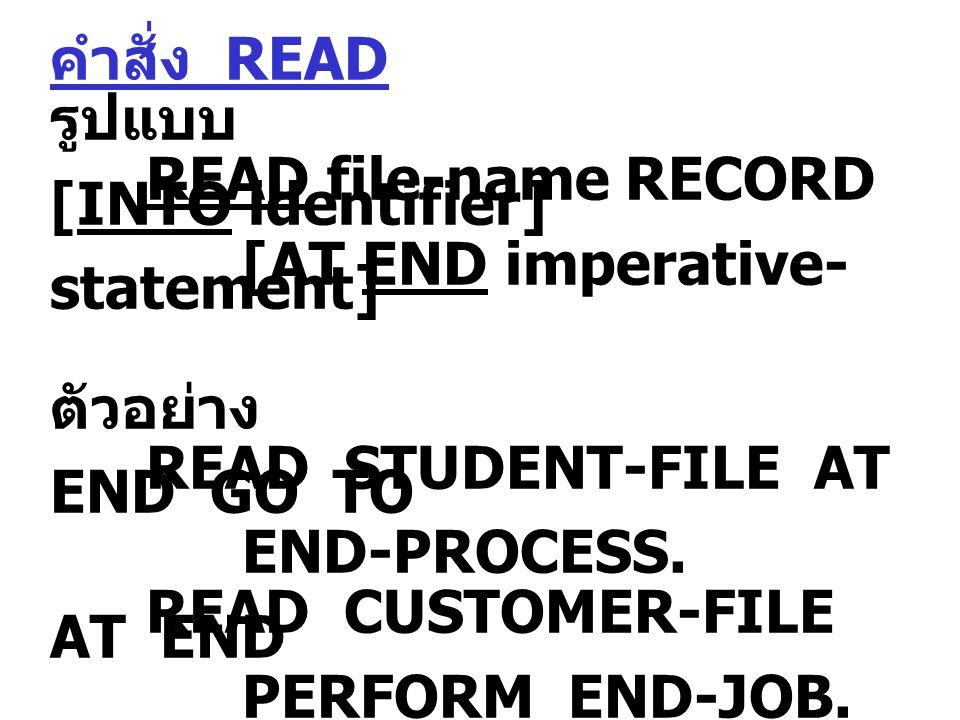 คำสั่ง READ รูปแบบ READ file-name RECORD [INTO identifier] [AT END imperative- statement] ตัวอย่าง READ STUDENT-FILE AT END GO TO END-PROCESS.