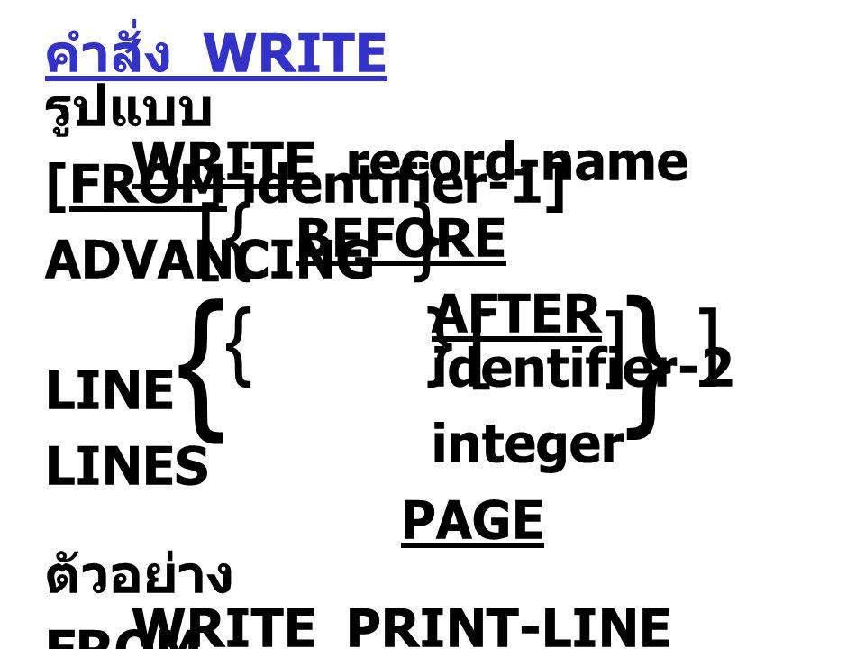 คำสั่ง WRITE รูปแบบ WRITE record-name [FROM identifier-1] BEFORE ADVANCING AFTER identifier-2 LINE integer LINES PAGE ตัวอย่าง WRITE PRINT-LINE FROM HEAD-1 AFTER PAGE.